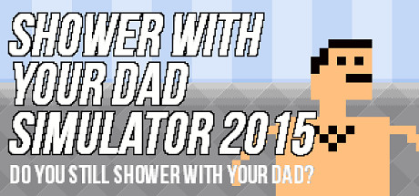 Shower With Your Dad Simulator 2015 Do You Still Shower With Your Dad Is A Fast Paced Shower Simulation Where You Shower With Your 8 Bit Dad